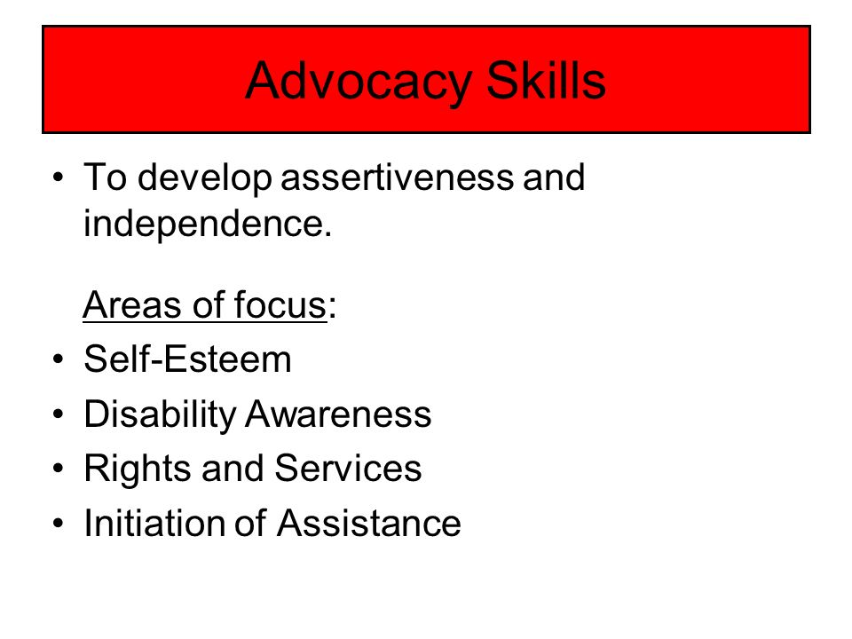 Advocacy Skills To develop assertiveness and independence.