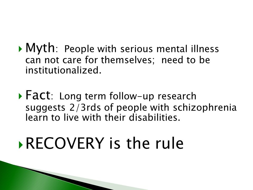 Myth: People with serious mental illness can not care for themselves; need to be institutionalized.