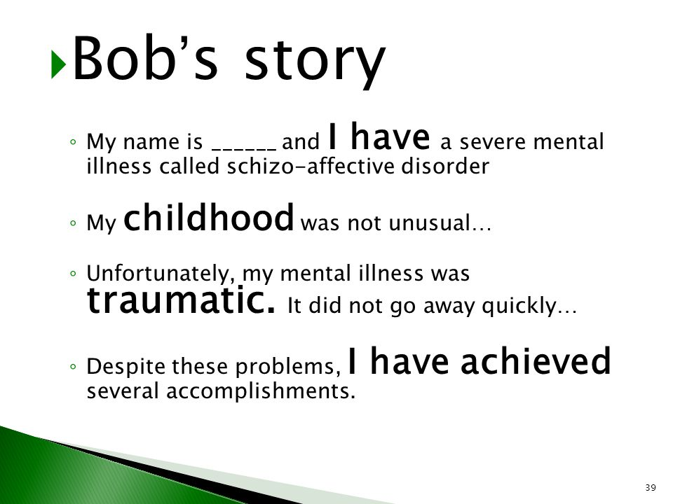 Bob's story My name is ______ and I have a severe mental illness called schizo-affective disorder.