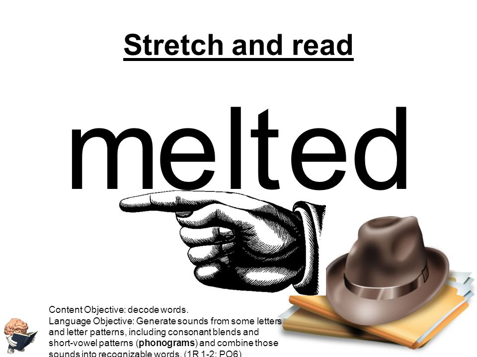 m e lt ed Stretch and read Content Objective: decode words.