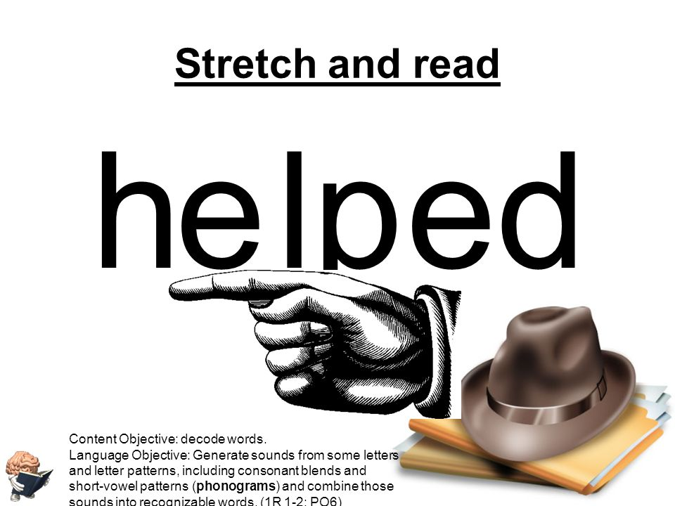 h e lp ed Stretch and read Content Objective: decode words.
