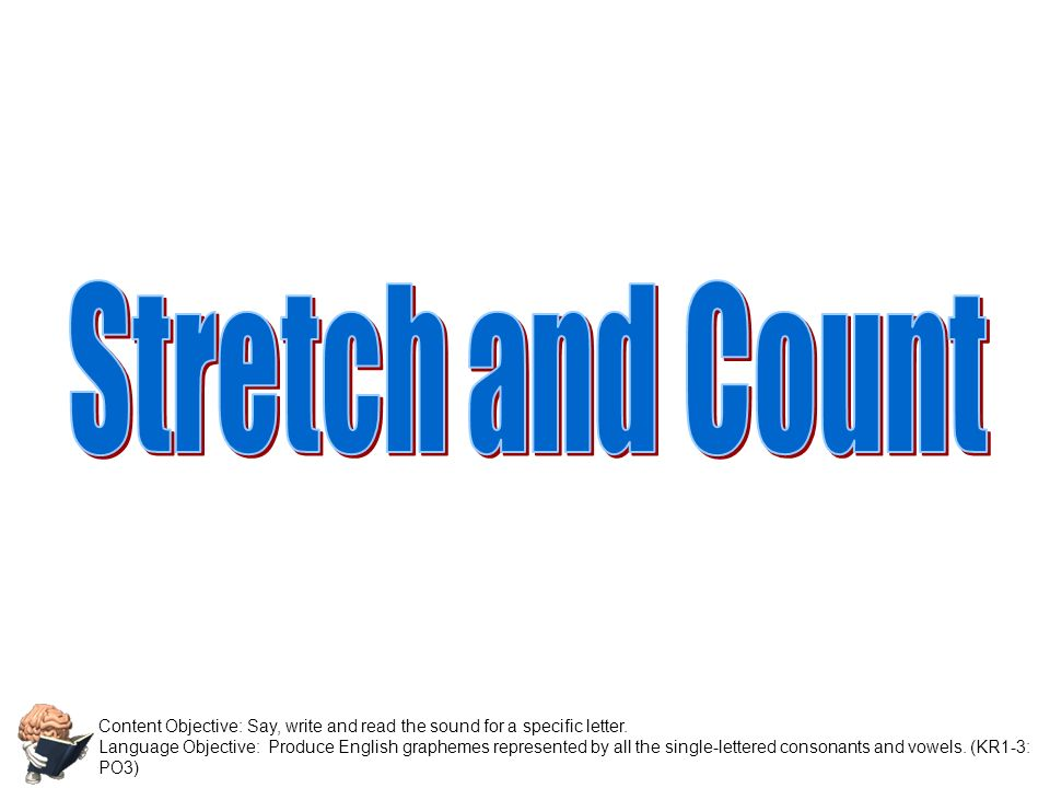 Stretch and Count Content Objective: Say, write and read the sound for a specific letter.