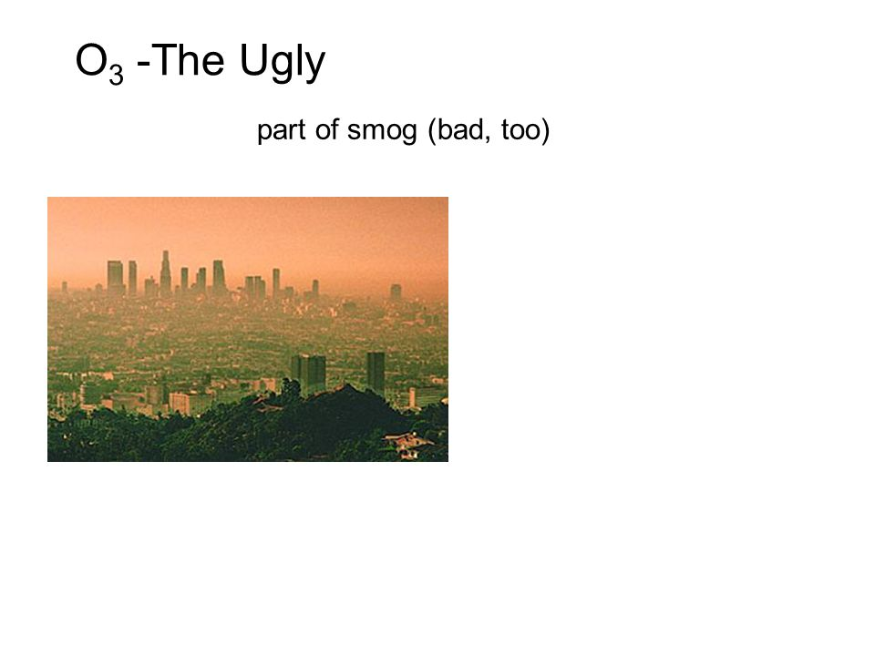 O3 -The Ugly part of smog (bad, too)