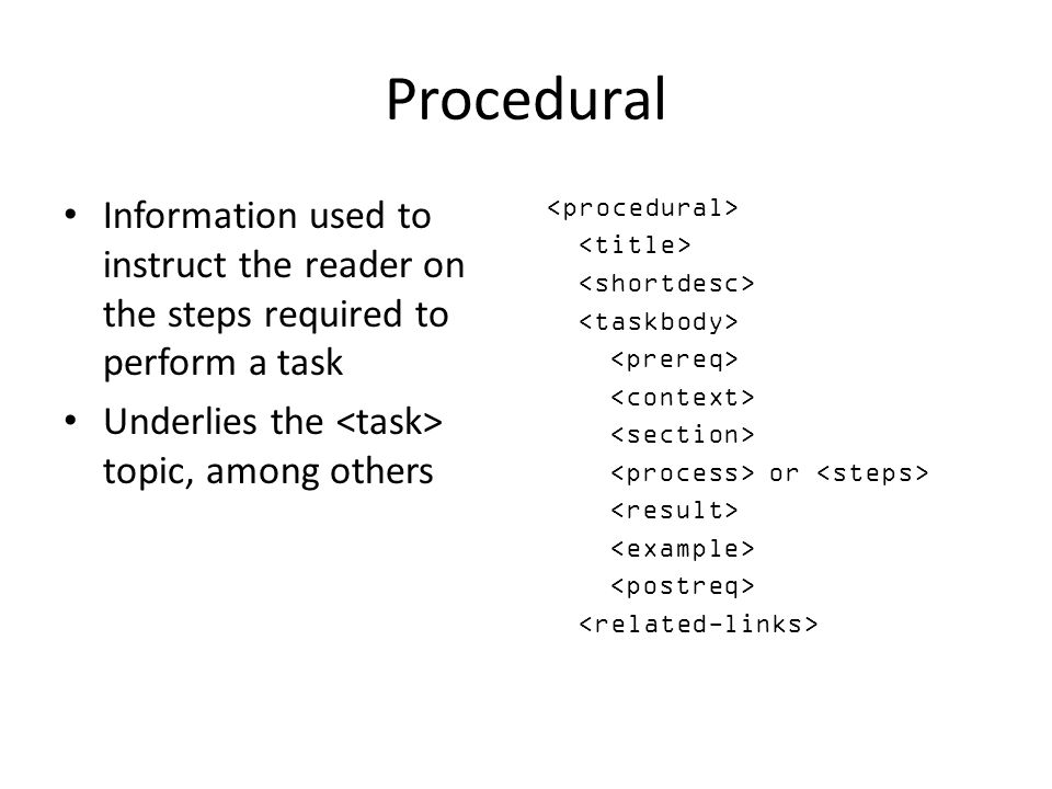 Procedural Information used to instruct the reader on the steps required to perform a task. Underlies the <task> topic, among others.