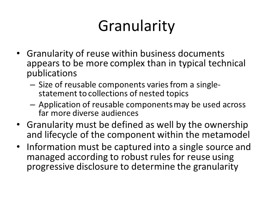 Granularity Granularity of reuse within business documents appears to be more complex than in typical technical publications.