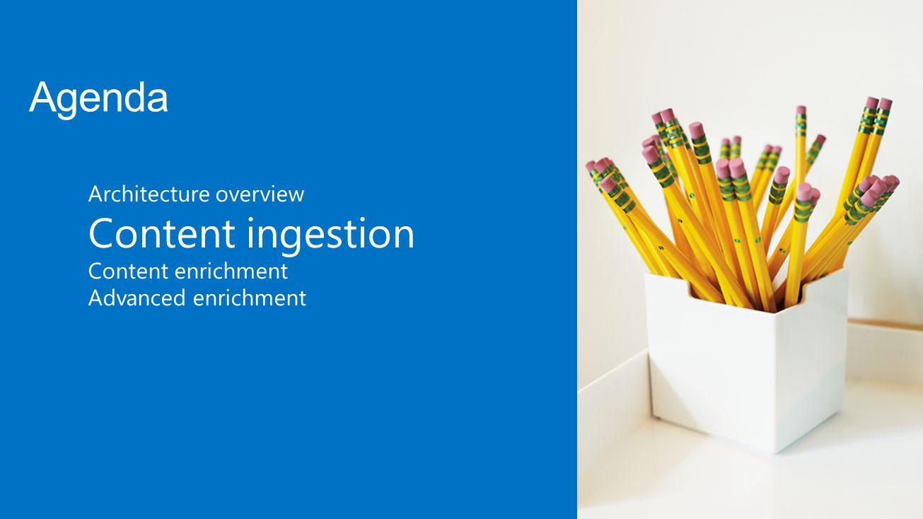 Agenda Content ingestion Architecture overview Content enrichment