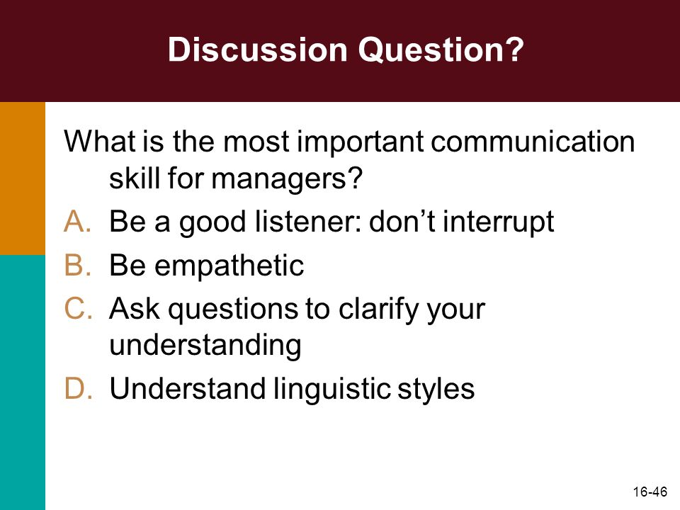 Discussion Question What is the most important communication skill for managers Be a good listener: don't interrupt.