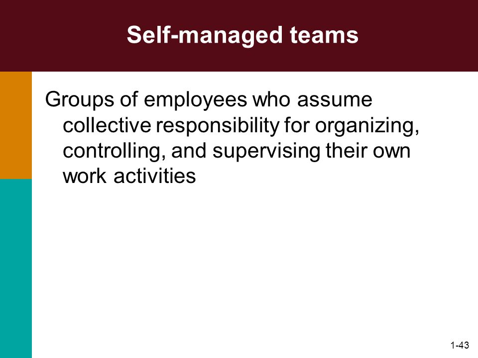Self-managed teams Groups of employees who assume collective responsibility for organizing, controlling, and supervising their own work activities.