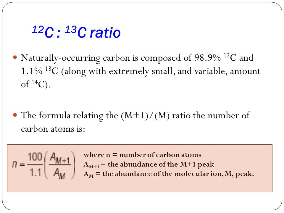 12C : 13C ratio Naturally-occurring carbon is composed of 98.9% 12C and 1.1% 13C (along with extremely small, and variable, amount of 14C).