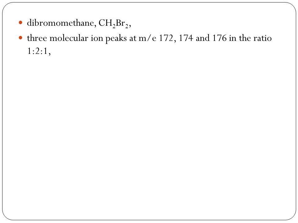 dibromomethane, CH2Br2, three molecular ion peaks at m/e 172, 174 and 176 in the ratio 1:2:1,