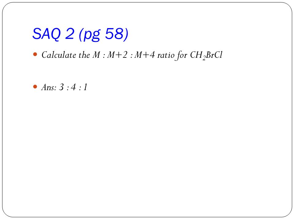 SAQ 2 (pg 58) Calculate the M : M+2 : M+4 ratio for CH2BrCl