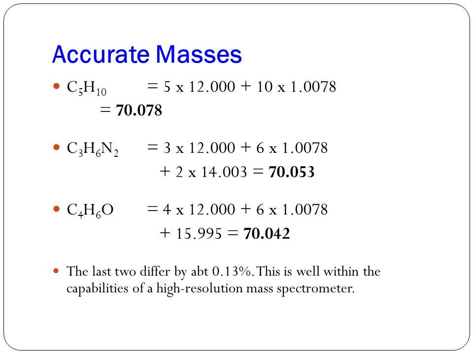 Accurate Masses C5H10 = 5 x 12.000 + 10 x 1.0078 = 70.078