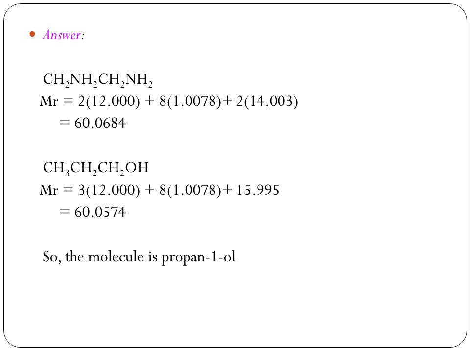 Answer: CH2NH2CH2NH2. Mr = 2(12.000) + 8(1.0078)+ 2(14.003) = 60.0684. CH3CH2CH2OH. Mr = 3(12.000) + 8(1.0078)+ 15.995.