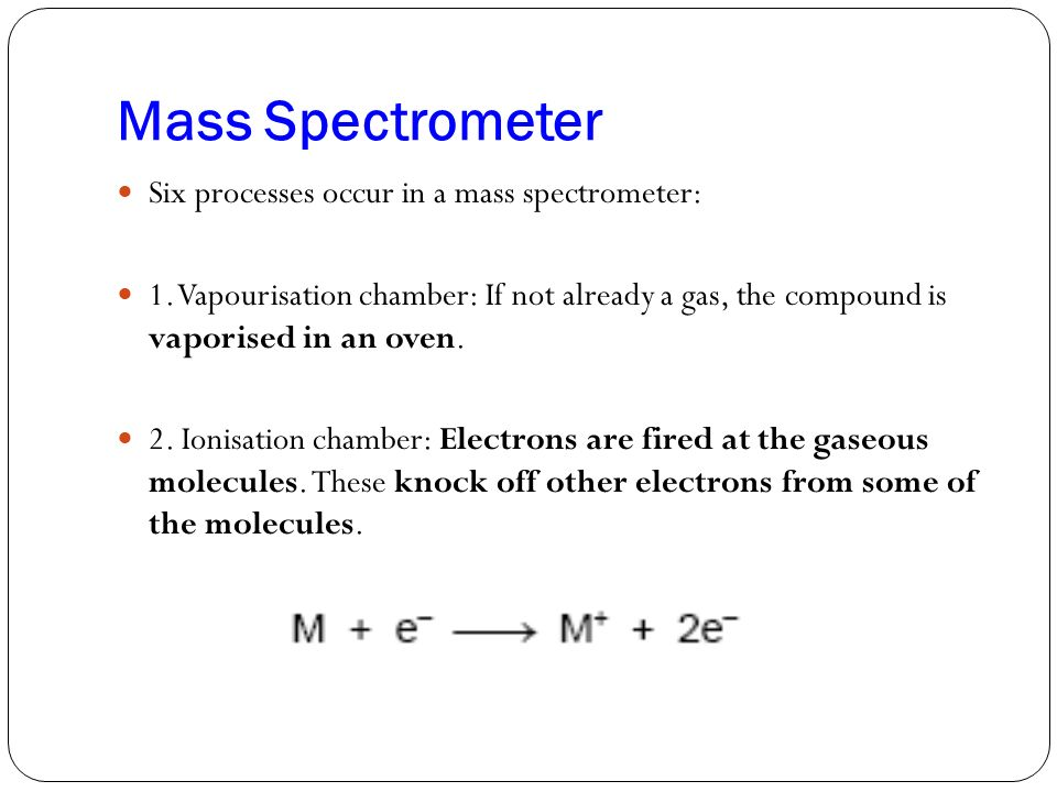 Mass Spectrometer Six processes occur in a mass spectrometer:
