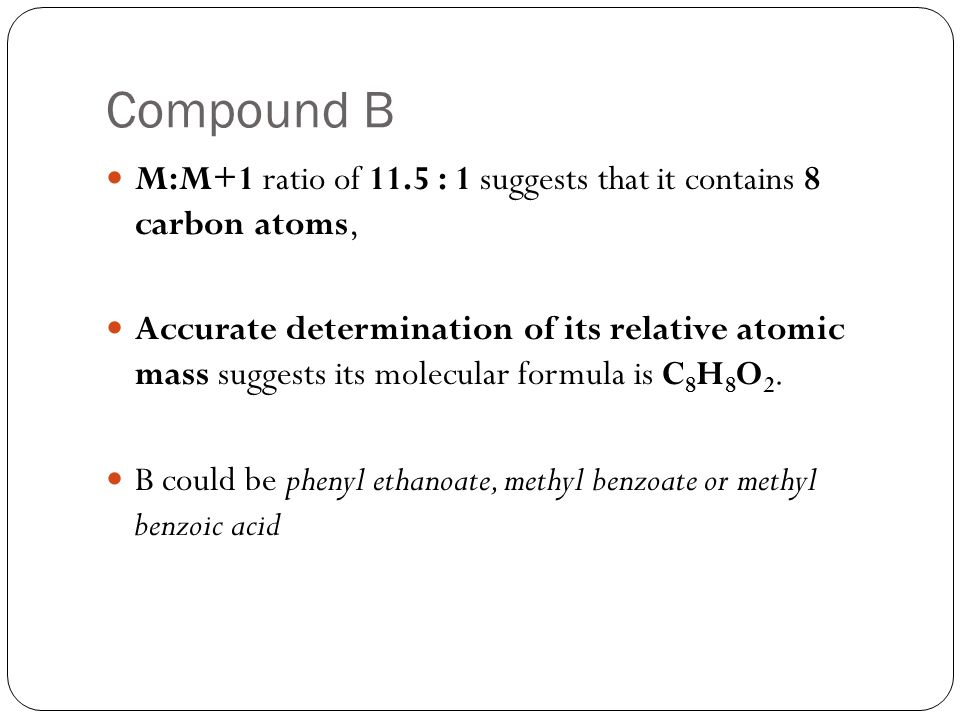 Compound B M:M+1 ratio of 11.5 : 1 suggests that it contains 8 carbon atoms,