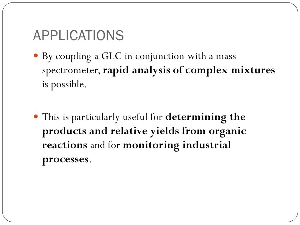 APPLICATIONSBy coupling a GLC in conjunction with a mass spectrometer, rapid analysis of complex mixtures is possible.