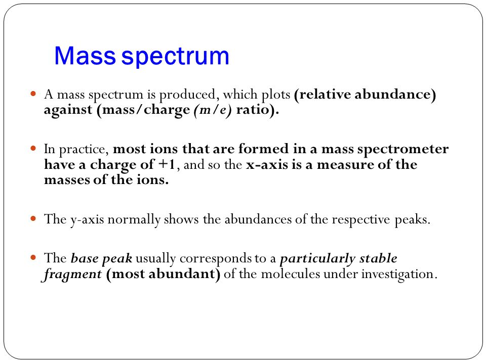 Mass spectrum A mass spectrum is produced, which plots (relative abundance) against (mass/charge (m/e) ratio).