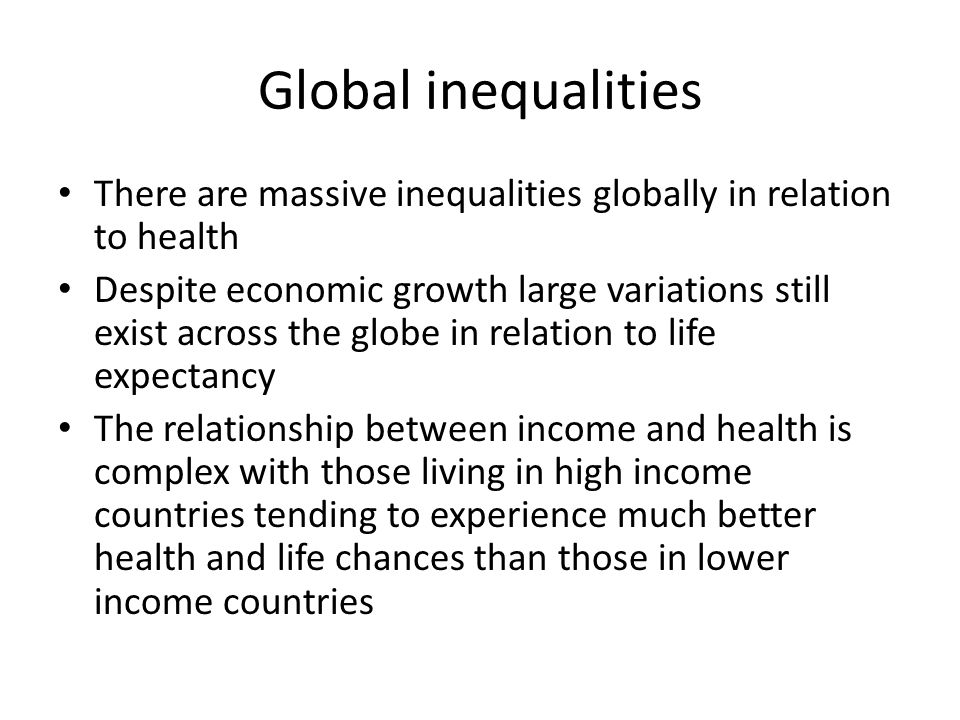 Global inequalities There are massive inequalities globally in relation to health.