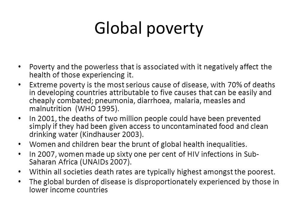 Global poverty Poverty and the powerless that is associated with it negatively affect the health of those experiencing it.