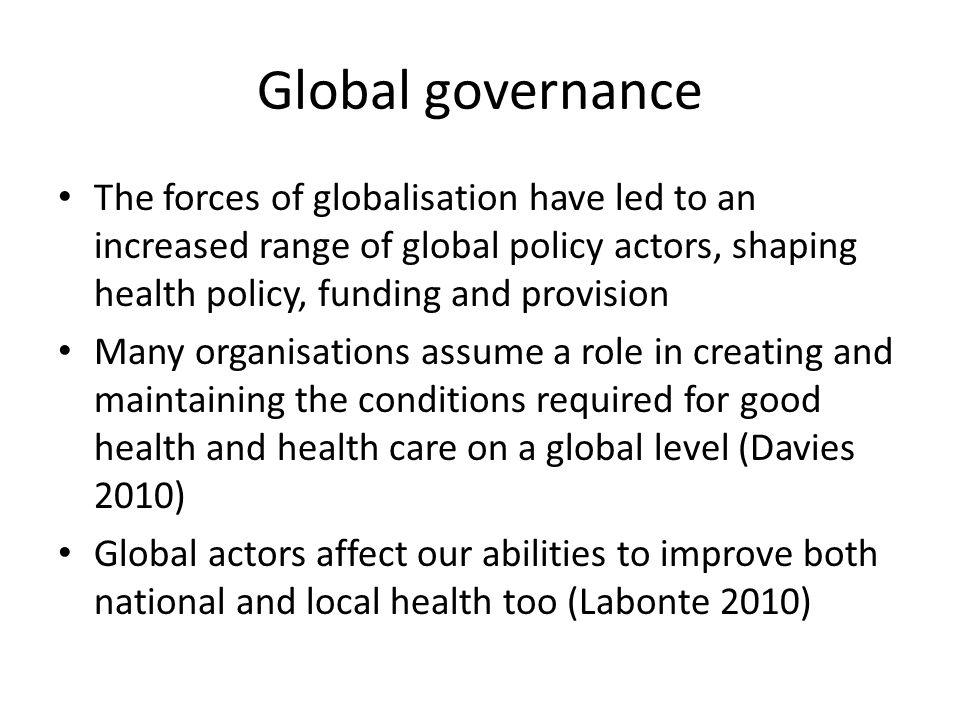 Global governance The forces of globalisation have led to an increased range of global policy actors, shaping health policy, funding and provision.
