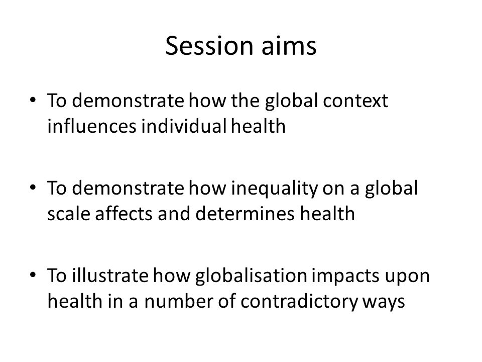 Session aims To demonstrate how the global context influences individual health.