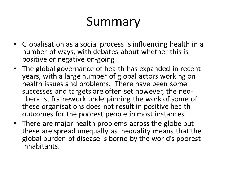 Summary Globalisation as a social process is influencing health in a number of ways, with debates about whether this is positive or negative on-going.