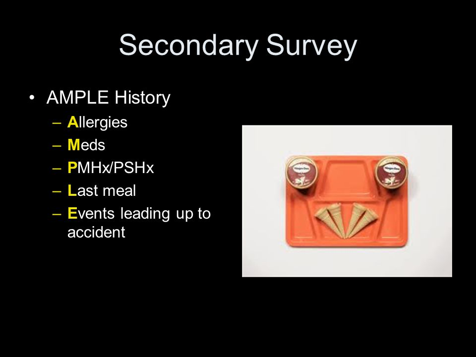 Secondary Survey AMPLE History Allergies Meds PMHx/PSHx Last meal