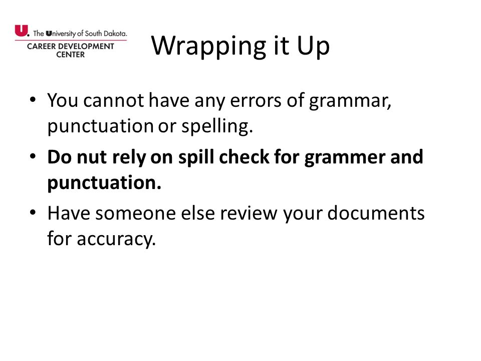 Wrapping it Up You cannot have any errors of grammar, punctuation or spelling. Do nut rely on spill check for grammer and punctuation.