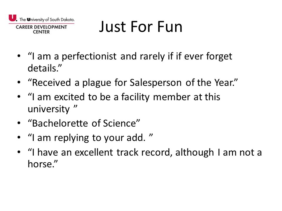 Just For Fun I am a perfectionist and rarely if if ever forget details. Received a plague for Salesperson of the Year.