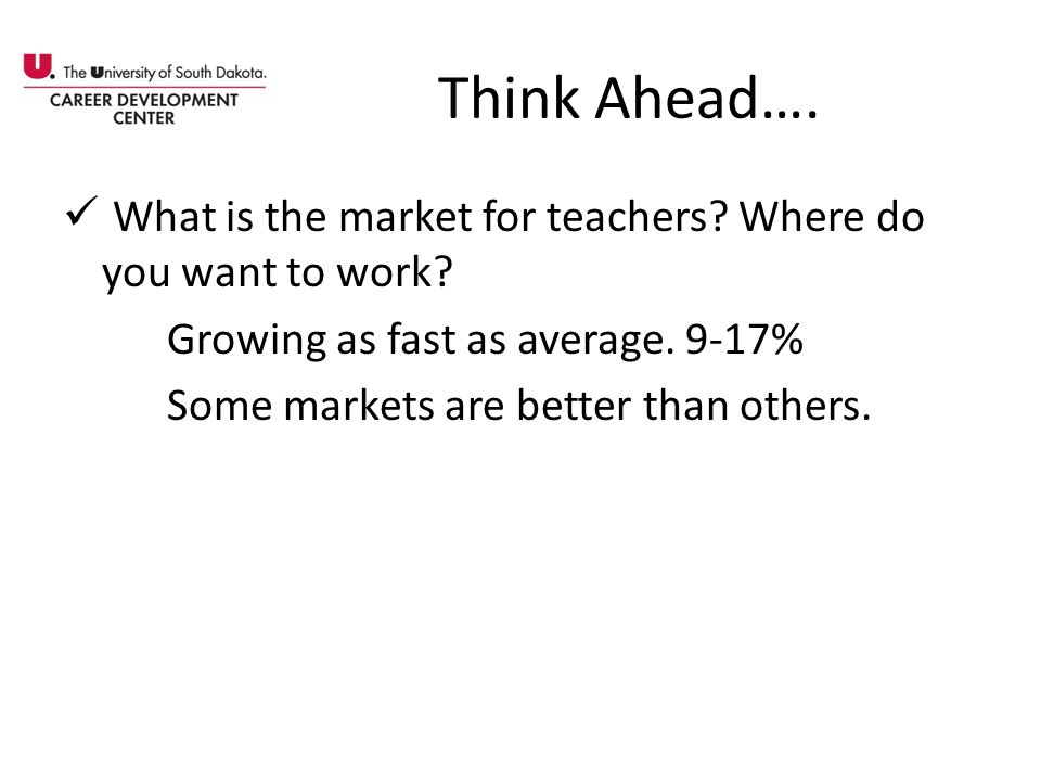 Think Ahead…. What is the market for teachers Where do you want to work Growing as fast as average. 9-17%