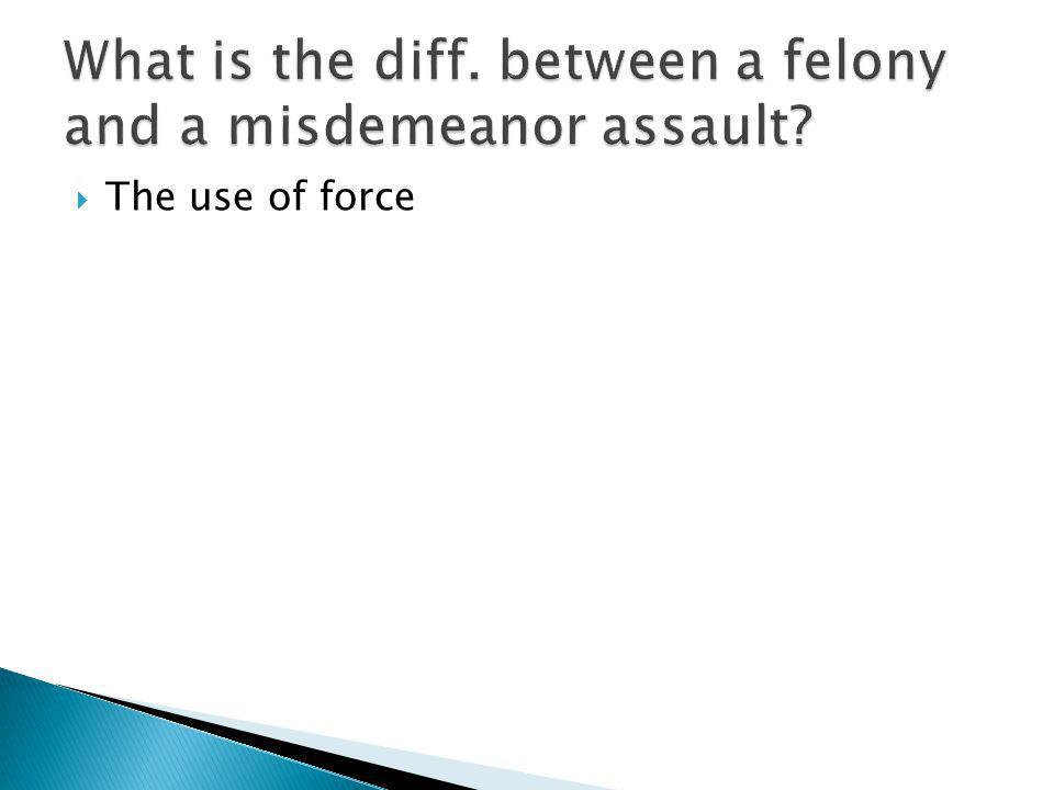 What is the diff. between a felony and a misdemeanor assault