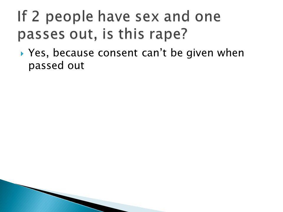 If 2 people have sex and one passes out, is this rape
