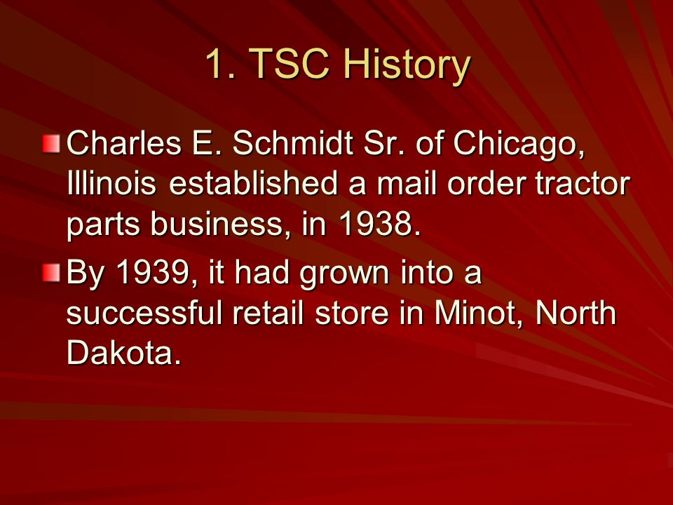 1. TSC History Charles E. Schmidt Sr. of Chicago, Illinois established a mail order tractor parts business, in 1938.
