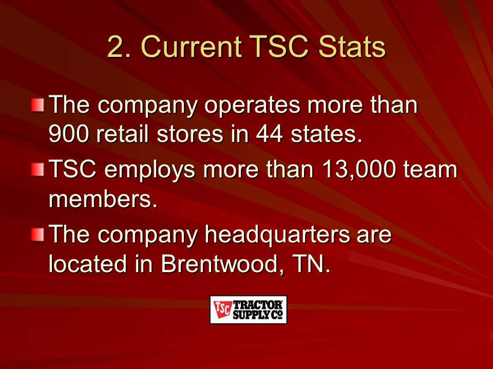 2. Current TSC Stats The company operates more than 900 retail stores in 44 states. TSC employs more than 13,000 team members.