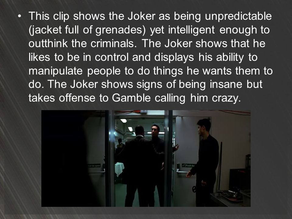 This clip shows the Joker as being unpredictable (jacket full of grenades) yet intelligent enough to outthink the criminals.