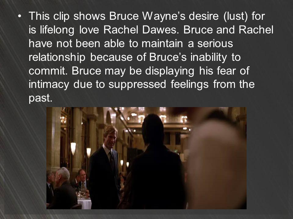 This clip shows Bruce Wayne's desire (lust) for is lifelong love Rachel Dawes.