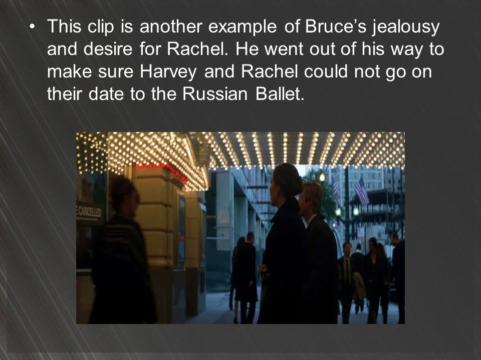 This clip is another example of Bruce's jealousy and desire for Rachel