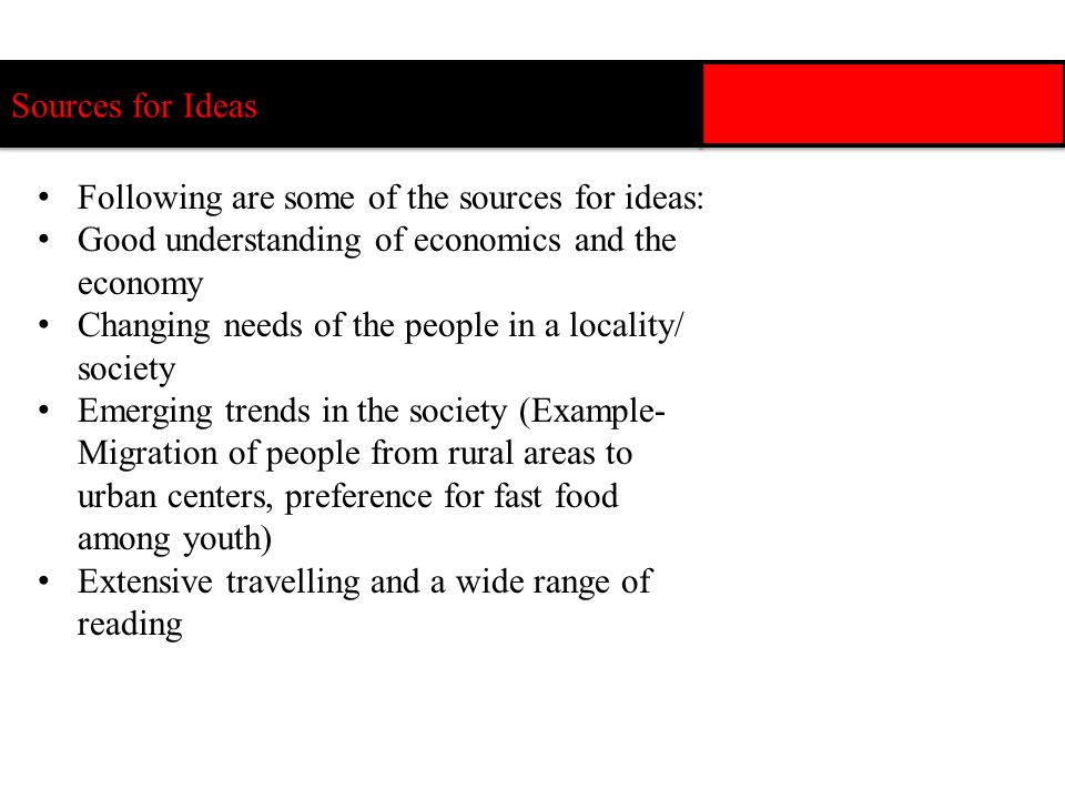 Sources for Ideas Following are some of the sources for ideas: Good understanding of economics and the economy.