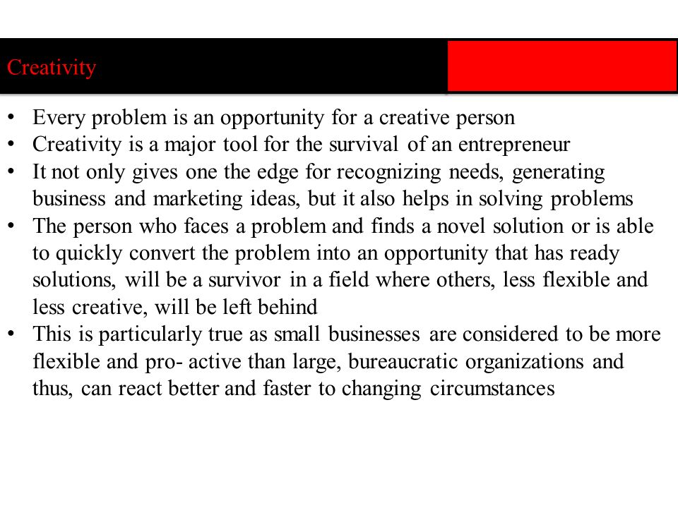 Creativity Every problem is an opportunity for a creative person. Creativity is a major tool for the survival of an entrepreneur.