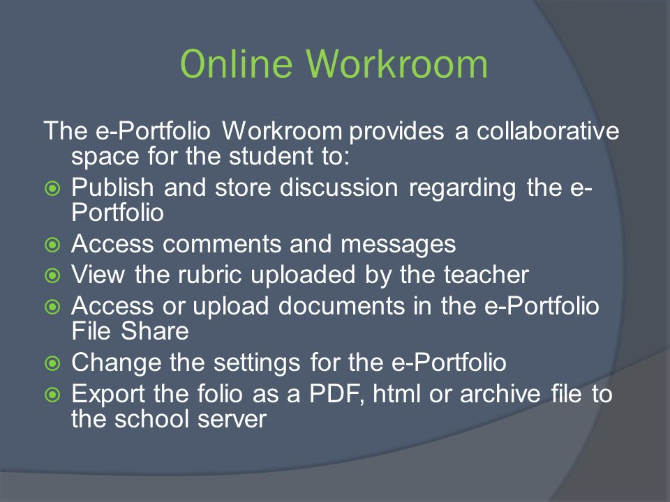 Online Workroom The e-Portfolio Workroom provides a collaborative space for the student to: Publish and store discussion regarding the e-Portfolio.