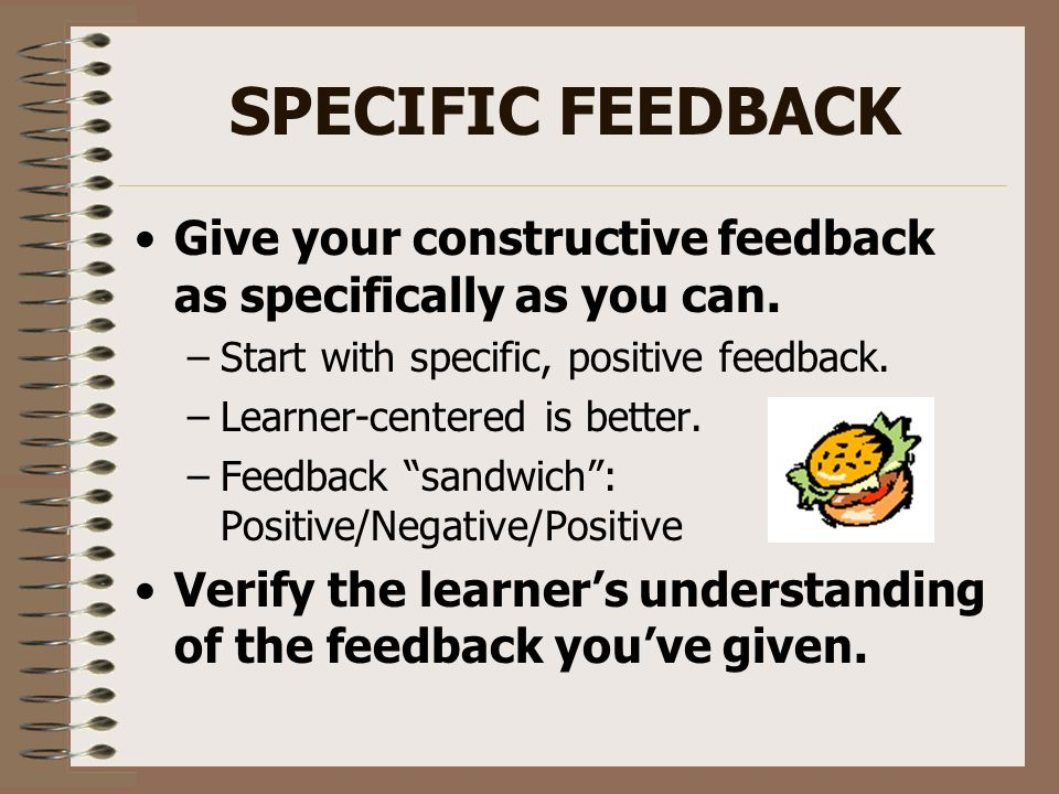 SPECIFIC FEEDBACKGive your constructive feedback as specifically as you can. Start with specific, positive feedback.