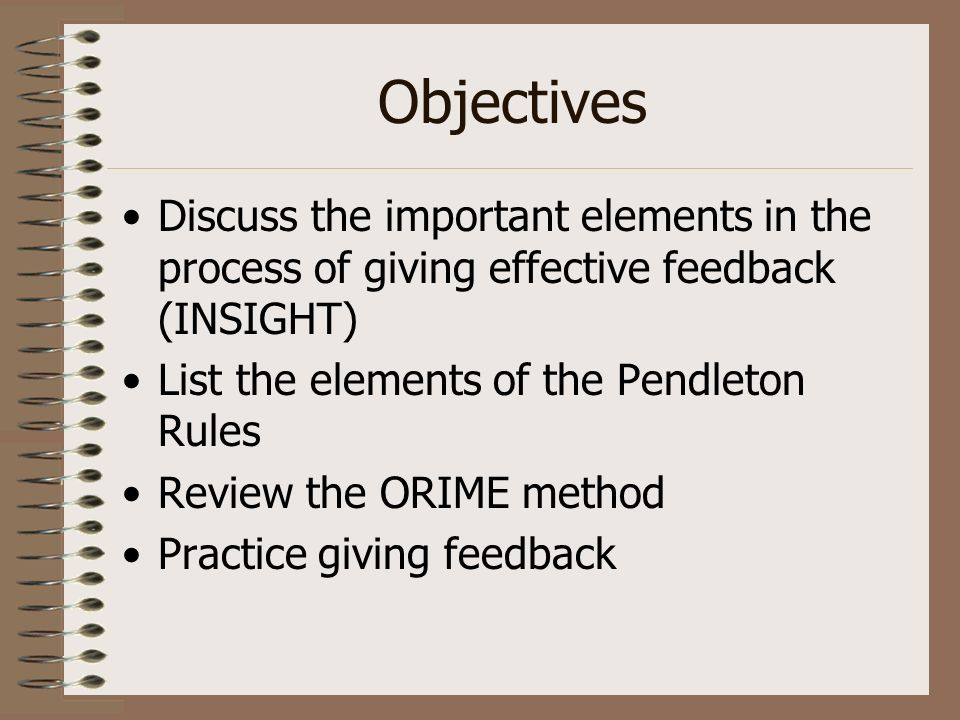 ObjectivesDiscuss the important elements in the process of giving effective feedback (INSIGHT) List the elements of the Pendleton Rules.