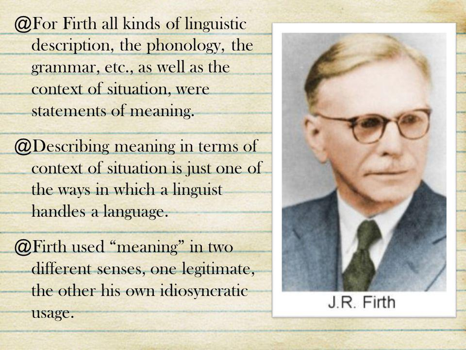For Firth all kinds of linguistic description, the phonology, the grammar, etc., as well as the context of situation, were statements of meaning.