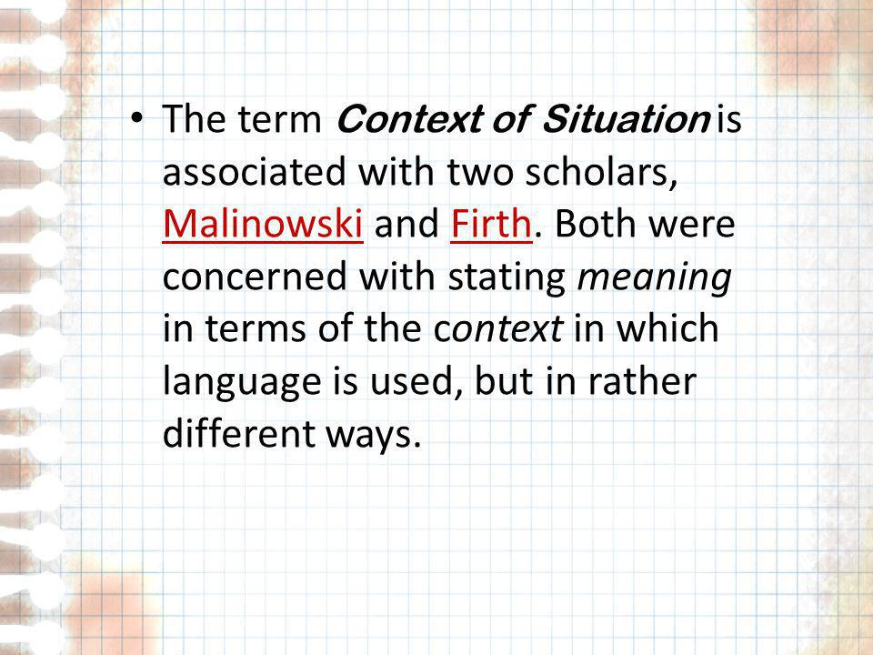 The term Context of Situation is associated with two scholars, Malinowski and Firth.