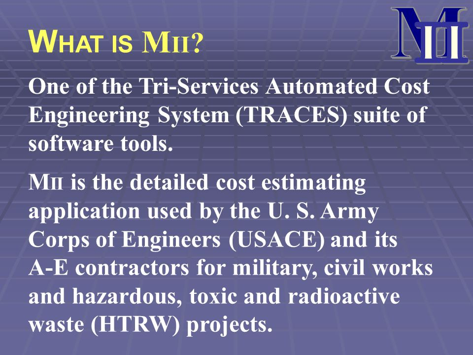 M II. WHAT IS MII One of the Tri-Services Automated Cost Engineering System (TRACES) suite of software tools.