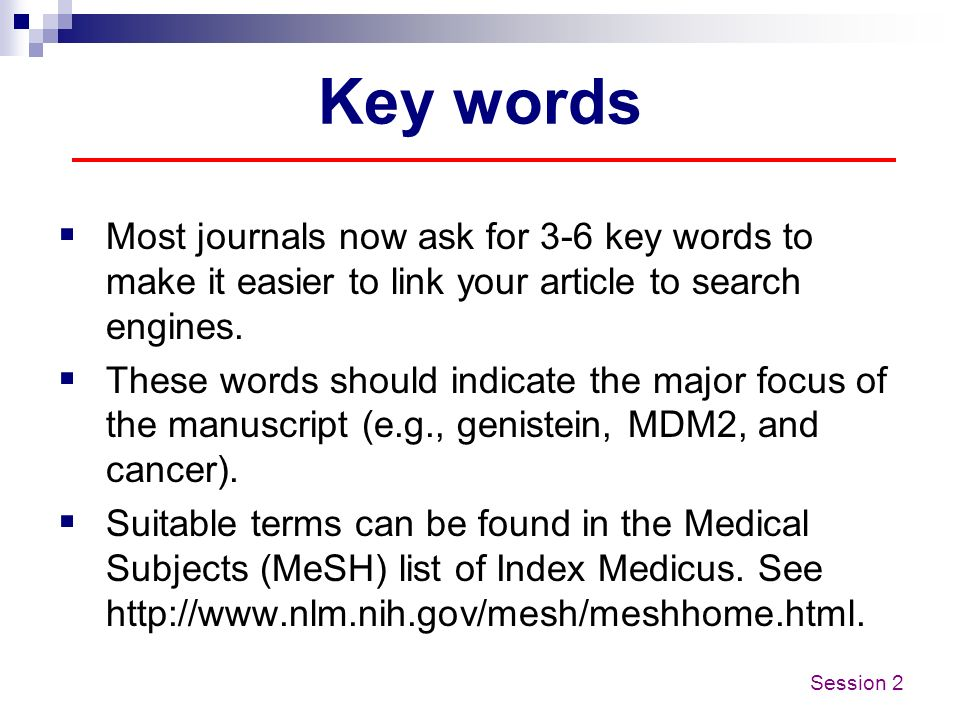 Key words Most journals now ask for 3-6 key words to make it easier to link your article to search engines.
