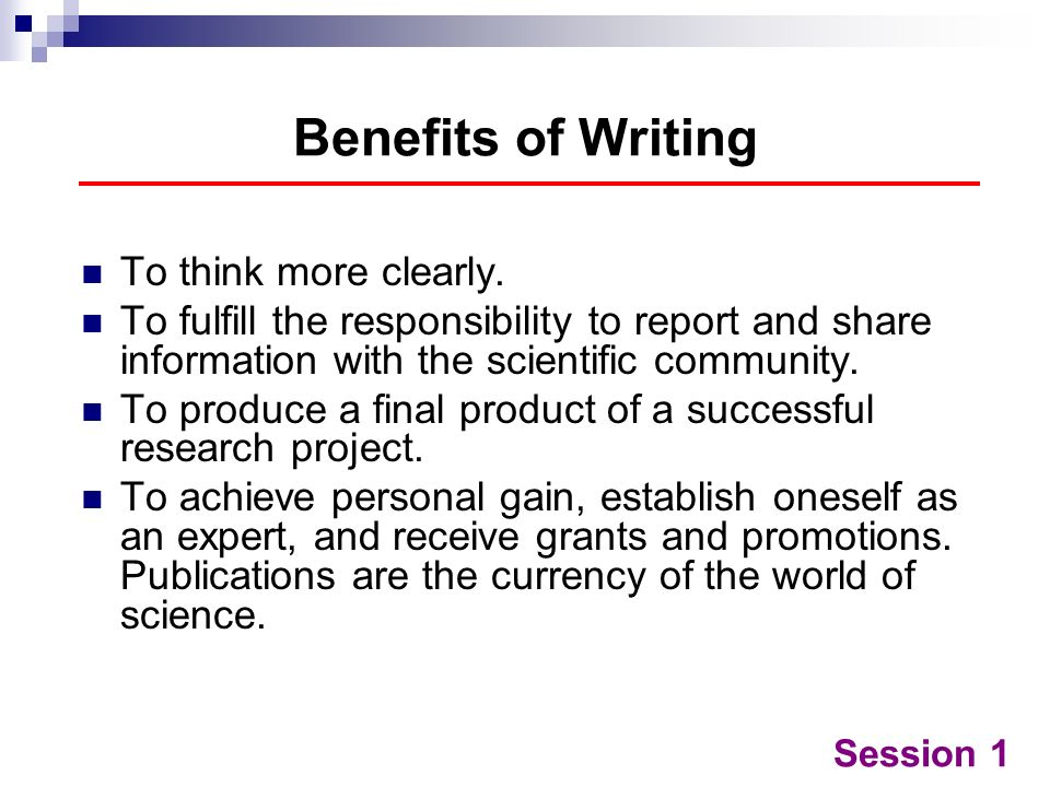 Benefits of Writing To think more clearly.