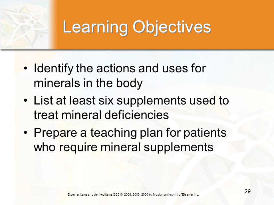 Learning Objectives Identify the actions and uses for minerals in the body. List at least six supplements used to treat mineral deficiencies.