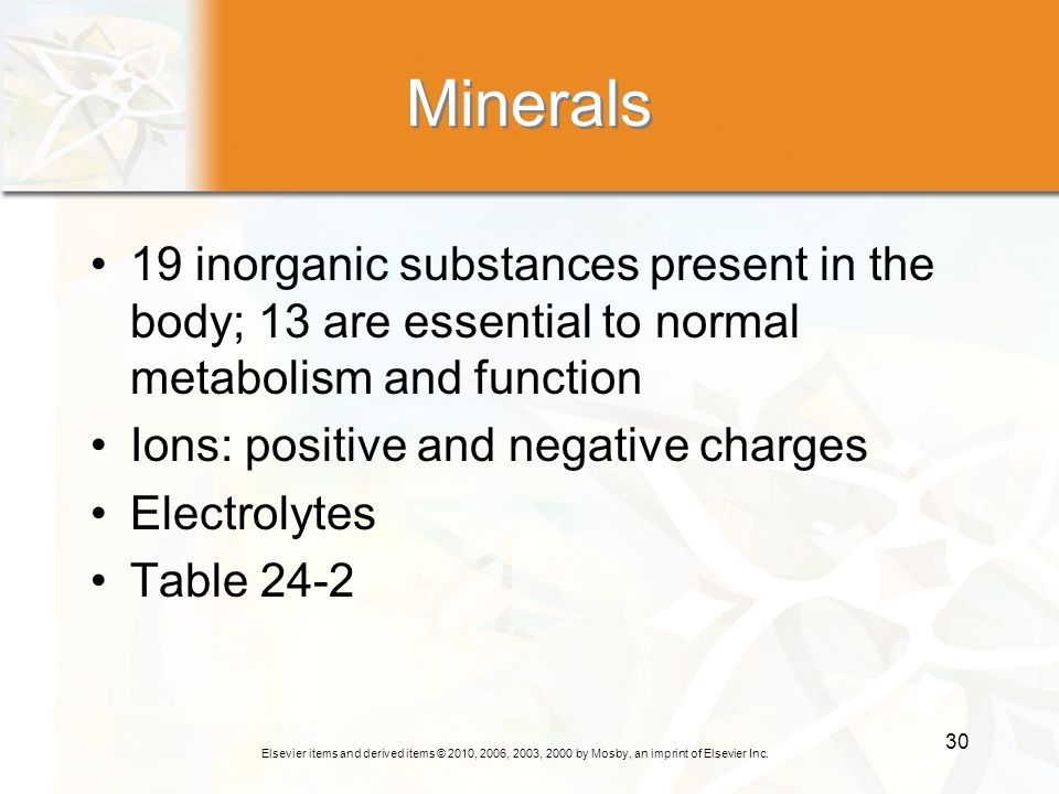 Minerals 19 inorganic substances present in the body; 13 are essential to normal metabolism and function.