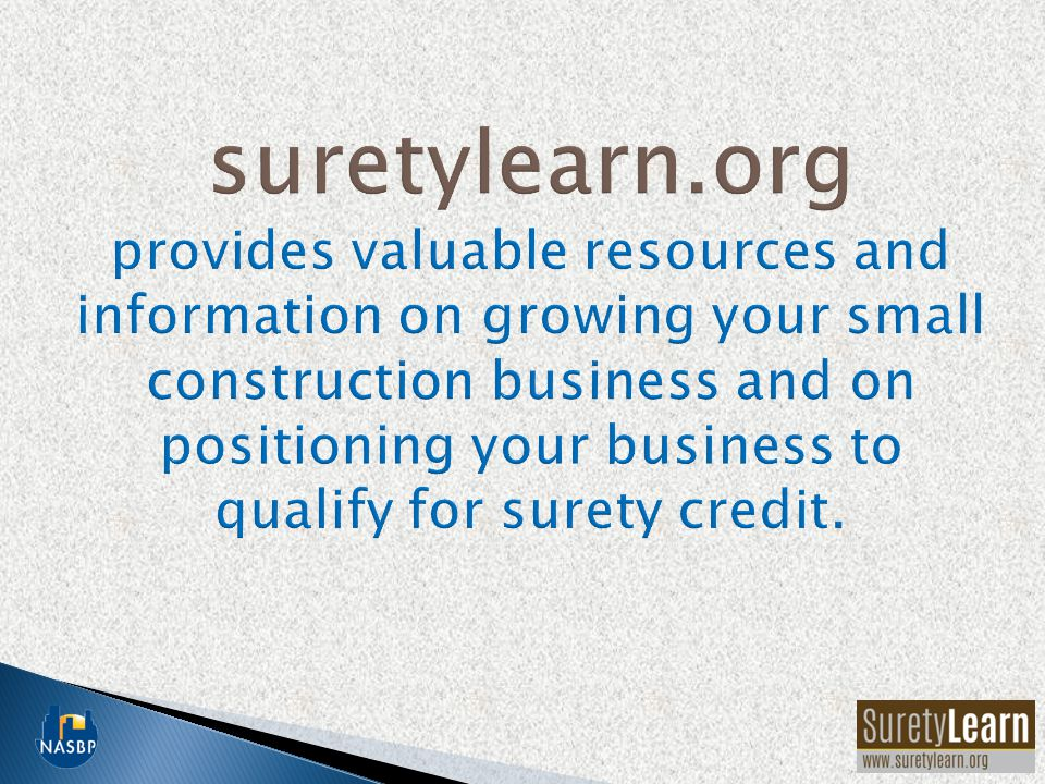 suretylearn.org provides valuable resources and information on growing your small construction business and on positioning your business to qualify for surety credit.